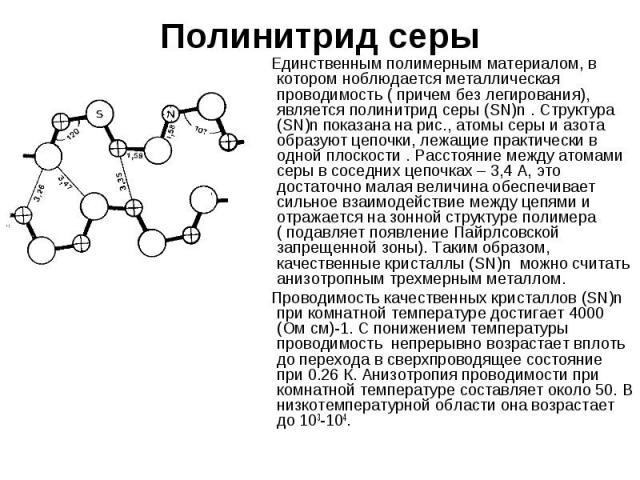 Полинитрид серы Единственным полимерным материалом, в котором ноблюдается металлическая проводимость ( причем без легирования), является полинитрид серы (SN)n . Структура (SN)n показана на рис., атомы серы и азота образуют цепочки, лежащие практичес…