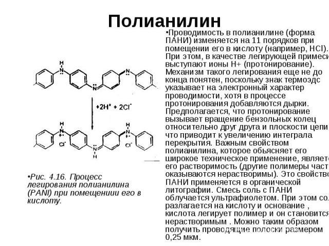 Полианилин Проводимость в полианилине (форма ПАНИ) изменяется на 11 порядков при помещении его в кислоту (например, HCl). При этом, в качестве легирующей примеси выступают ионы Н+ (протонирование). Механизм такого легирования еще не до конца понятен…