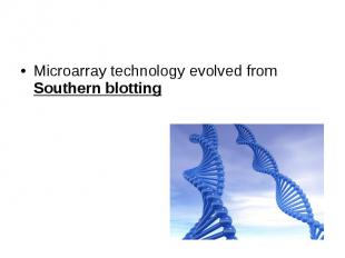 Microarray technology evolved from Southern blotting Microarray technology evolv