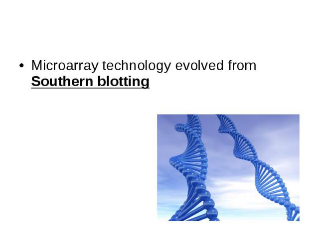 Microarray technology evolved from Southern blotting Microarray technology evolved from Southern blotting
