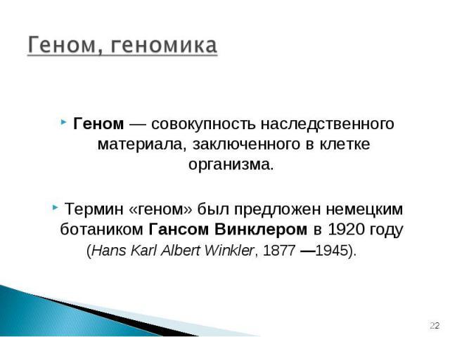 Геном— совокупность наследственного материала, заключенного в клетке организма. Термин «геном» был предложен немецким ботаником Гансом Винклером в 1920году (Hans Karl Albert Winkler, 1877—1945).