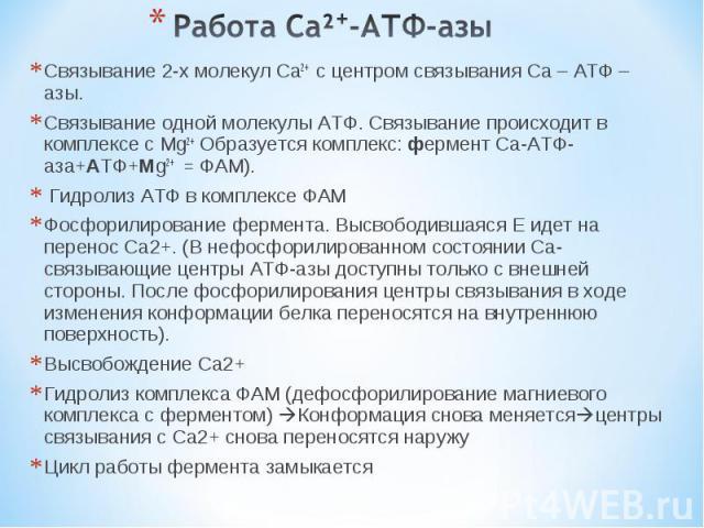 Связывание 2-х молекул Ca2+ с центром связывания Ca – АТФ – азы. Связывание 2-х молекул Ca2+ с центром связывания Ca – АТФ – азы. Связывание одной молекулы АТФ. Связывание происходит в комплексе с Mg2+ Образуется комплекс: фермент Ca-АТФ-аза+АТФ+Mg2…