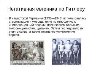Негативная евгеника по Гитлеру В нацистской Германии (1933—1945) использовалась