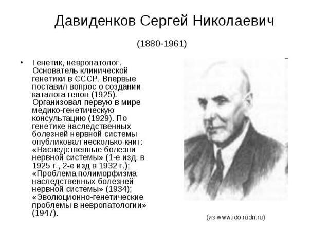 Давиденков Сергей Николаевич (1880-1961) Генетик, невропатолог. Основатель клинической генетики в СССР. Впервые поставил вопрос о создании каталога генов (1925). Организовал первую в мире медико-генетическую консультацию (1929). По генетике наследст…