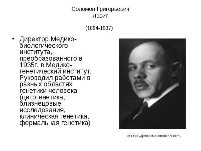 Соломон Григорьевич Левит (1894-1937) Директор Медико-биологического института, преобразованного в 1935г. в Медико-генетический институт. Руководил работами в разных областях генетики человека (цитогенетика, близнецовые исследования, клиническая ген…