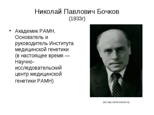 Николай Павлович Бочков (1933г) Академик РАМН. Основатель и руководитель Института медицинской генетики (в настоящее время — Научно-исследовательский центр медицинской генетики РАМН)