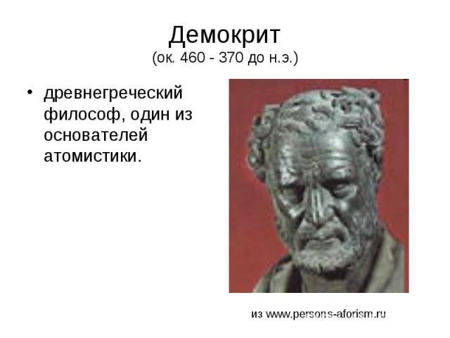 Демокрит (ок. 460 - 370 до н.э.) древнегреческий философ, один из основателей атомистики.