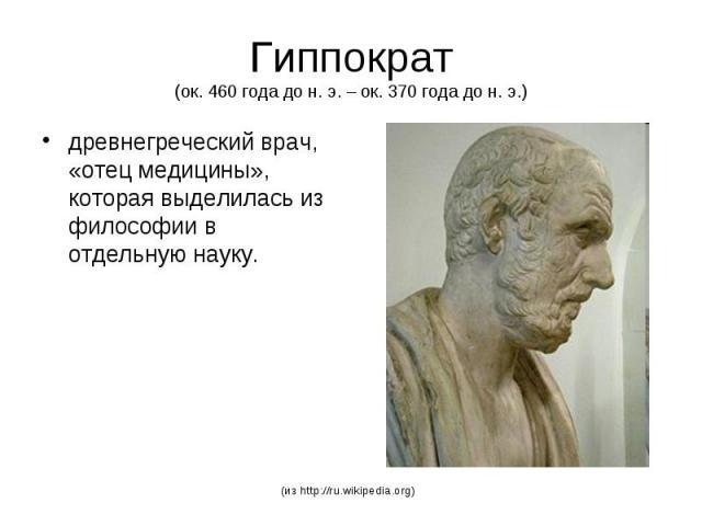 Гиппократ (ок. 460 года до н. э. – ок. 370 года до н. э.) древнегреческий врач, «отец медицины», которая выделилась из философии в отдельную науку.
