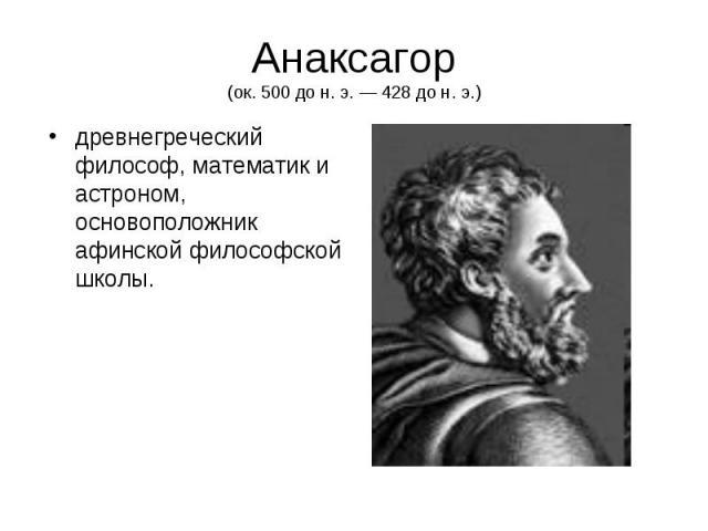 Анаксагор (ок. 500 до н. э. — 428 до н. э.) древнегреческий философ, математик и астроном, основоположник афинской философской школы.