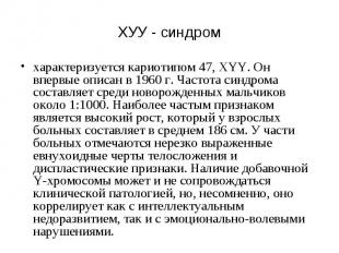 ХУУ - синдром характеризуется кариотипом 47, XYY. Он впервые описан в 1960