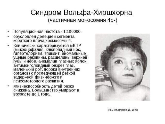 Синдром Вольфа-Хиршхорна (частичная моносомия 4р-) Популяционная частота - 1:100000. обусловлен делецией сегмента короткого плеча хромосомы 4. Клинически характеризуется мВПР (микроцефалия, клювовидный нос, гипертелоризм, эпикант, аномальные ушные р…