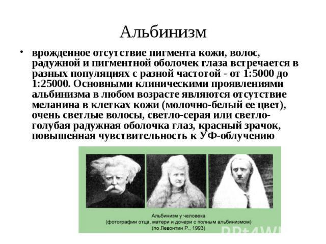 Альбинизм врожденное отсутствие пигмента кожи, волос, радужной ипигментной оболочек глаза встречается в разных популяциях с разной частотой - от 1:5000 до 1:25000. Основными клиническими проявлениями альбинизма в любом возрасте являются отсутс…