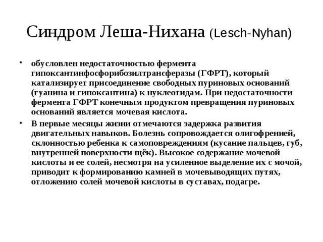 Синдром Леша-Нихана (Lesch-Nyhan) обусловлен недостаточностью фермента гипоксантинфосфорибозилтрансферазы (ГФРТ), который катализирует присоединение свободных пуриновых оснований (гуанина и гипоксантина) к нуклеотидам. При недостаточности фермента Г…