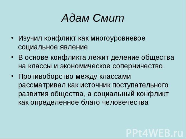Адам Смит Изучил конфликт как многоуровневое социальное явление В основе конфликта лежит деление общества на классы и экономическое соперничество. Противоборство между классами рассматривал как источник поступательного развития общества, а социальны…