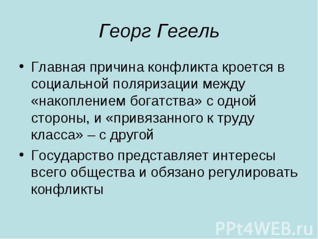 Георг Гегель Главная причина конфликта кроется в социальной поляризации между «накоплением богатства» с одной стороны, и «привязанного к труду класса» – с другой Государство представляет интересы всего общества и обязано регулировать конфликты