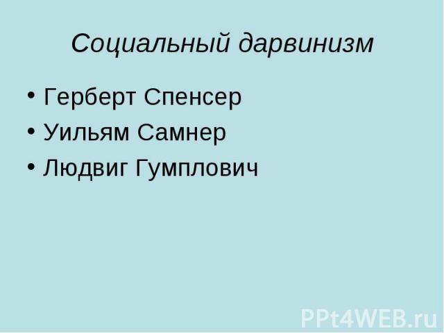 Социальный дарвинизм Герберт Спенсер Уильям Самнер Людвиг Гумплович