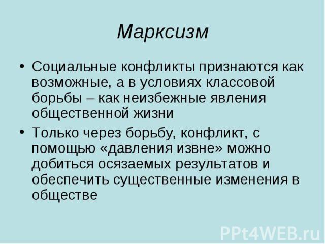 Марксизм Социальные конфликты признаются как возможные, а в условиях классовой борьбы – как неизбежные явления общественной жизни Только через борьбу, конфликт, с помощью «давления извне» можно добиться осязаемых результатов и обеспечить существенны…