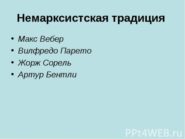 Немарксистская традиция Макс Вебер Вилфредо Парето Жорж Сорель Артур Бентли
