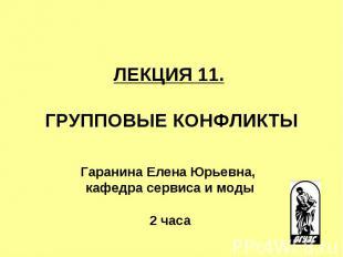 ЛЕКЦИЯ 11. ГРУППОВЫЕ КОНФЛИКТЫ Гаранина Елена Юрьевна, кафедра сервиса и моды 2