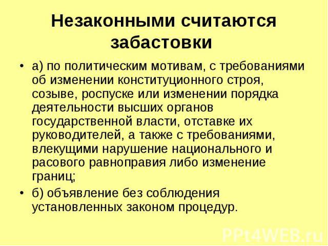 Незаконными считаются забастовки а) по политическим мотивам, с требованиями об изменении конституционного строя, созыве, роспуске или изменении порядка деятельности высших органов государственной власти, отставке их руководителей, а также с требован…