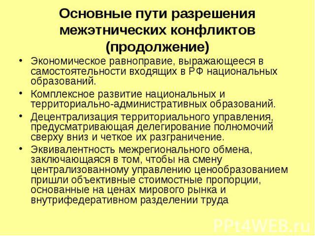 Основные пути разрешения межэтнических конфликтов (продолжение) Экономическое равноправие, выражающееся в самостоятельности входящих в РФ национальных образований. Комплексное развитие национальных и территориально-административных образований. Деце…