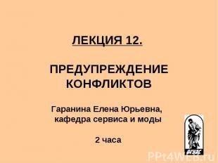 ЛЕКЦИЯ 12. ПРЕДУПРЕЖДЕНИЕ КОНФЛИКТОВ Гаранина Елена Юрьевна, кафедра сервиса и м