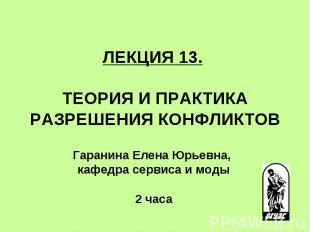ЛЕКЦИЯ 13. ТЕОРИЯ И ПРАКТИКА РАЗРЕШЕНИЯ КОНФЛИКТОВ Гаранина Елена Юрьевна, кафед