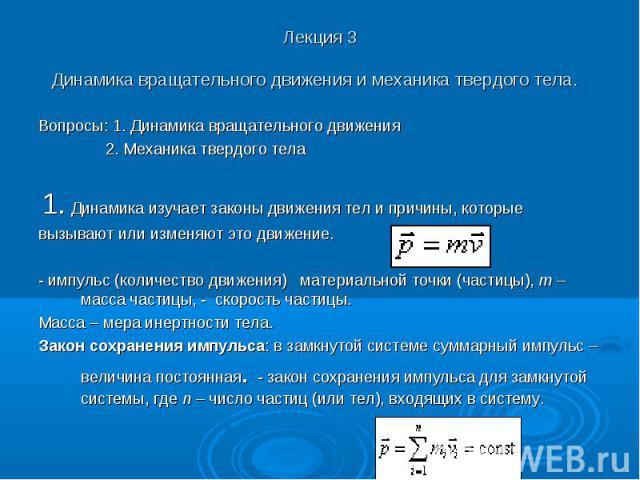 Лекция 3 Динамика вращательного движения и механика твердого тела. Вопросы: 1. Динамика вращательного движения 2. Механика твердого тела 1. Динамика изучает законы движения тел и причины, которые вызывают или изменяют это движение. - импульс (количе…