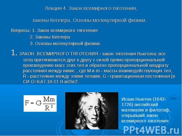 Лекция 4 Закон всемирного тяготения, законы Кеплера. Основы молекулярной физики. Вопросы: 1. Закон всемирного тяготения 2. Законы Кеплера 3. Основы молекулярной физики. 1. ЗАКОН ВСЕМИРНОГО ТЯГОТЕНИЯ - закон тяготения Ньютона: все тела притягиваются …