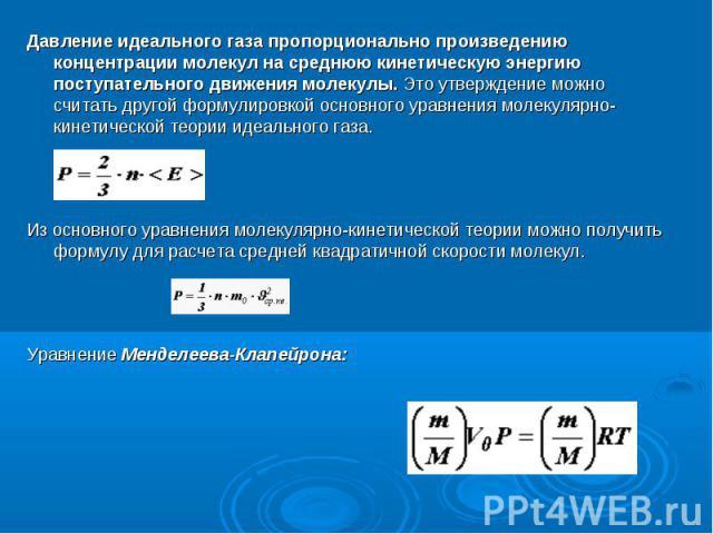 Давление идеального газа пропорционально произведению концентрации молекул на среднюю кинетическую энергию поступательного движения молекулы. Это утверждение можно считать другой формулировкой основного уравнения молекулярно-кинетической теории идеа…