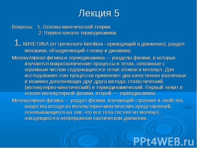 Лекция 5 Вопросы: 1. Основы кинетической теории. 2. Первое начало термодинамики. 1. КИНЕТИКА (от греческого kinetikos - приводящий в движение), раздел механики, объединяющий статику и динамику. Молекулярная физика и термодинамика — разделы физики, в…