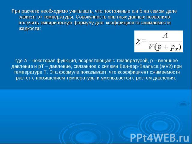 При расчете необходимо учитывать, что постоянные a и b на самом деле зависят от температуры. Совокупность опытных данных позволила получить эмпирическую формулу для коэффициента сжимаемости жидкости: При расчете необходимо учитывать, что посто…