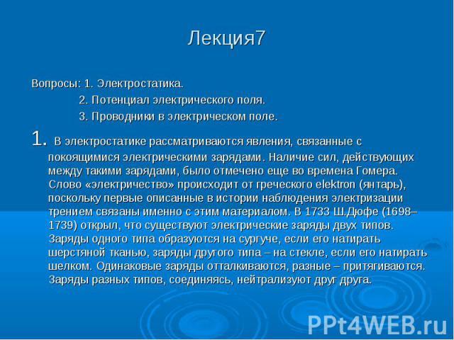 Лекция7 Вопросы: 1. Электростатика. 2. Потенциал электрического поля. 3. Проводники в электрическом поле. 1. В электростатике рассматриваются явления, связанные с покоящимися электрическими зарядами. Наличие сил, действующих между такими зарядами, б…