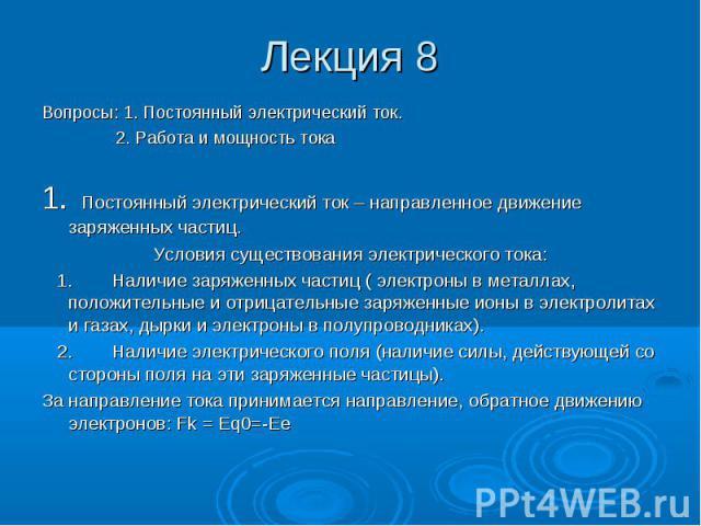 Лекция 8 Вопросы: 1. Постоянный электрический ток. 2. Работа и мощность тока 1. Постоянный электрический ток – направленное движение заряженных частиц. Условия существования электрического тока: 1. Наличие заряженных частиц ( электроны в металлах, п…