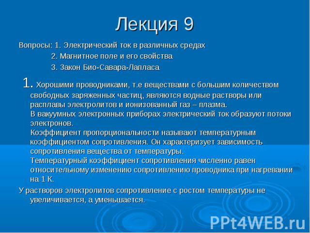 Лекция 9 Вопросы: 1. Электрический ток в различных средах 2. Магнитное поле и его свойства 3. Закон Био-Савара-Лапласа 1. Хорошими проводниками, т.е веществами с большим количеством свободных заряженных частиц, являются водные растворы или расплавы …