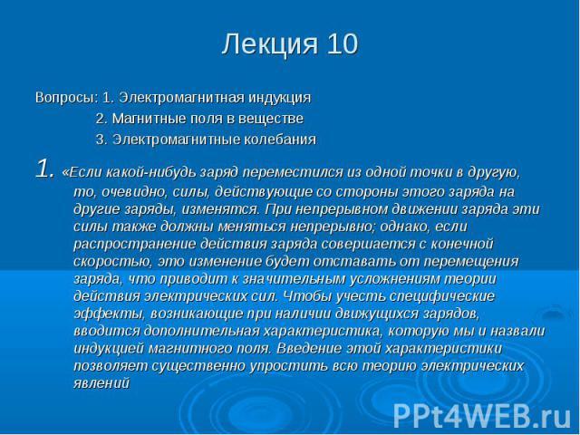 Лекция 10 Вопросы: 1. Электромагнитная индукция 2. Магнитные поля в веществе 3. Электромагнитные колебания 1. «Если какой-нибудь заряд переместился из одной точки в другую, то, очевидно, силы, действующие со стороны этого заряда на другие заряды, из…