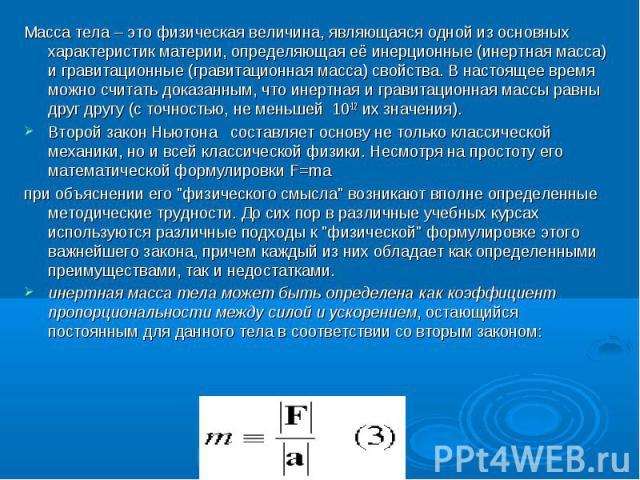 Масса тела – это физическая величина, являющаяся одной из основных характеристик материи, определяющая её инерционные (инертная масса) и гравитационные (гравитационная масса) свойства. В настоящее время можно считать доказанным, что инертная и грави…
