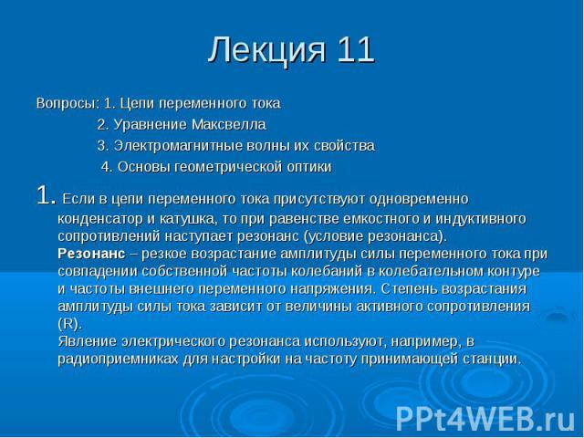 Лекция 11 Вопросы: 1. Цепи переменного тока 2. Уравнение Максвелла 3. Электромагнитные волны их свойства 4. Основы геометрической оптики 1. Если в цепи переменного тока присутствуют одновременно конденсатор и катушка, то при равенстве емкостного и и…