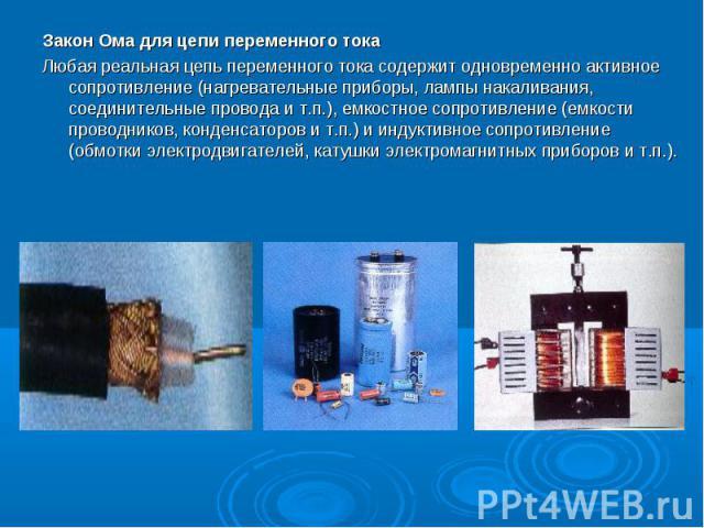 Закон Ома для цепи переменного тока Закон Ома для цепи переменного тока Любая реальная цепь переменного тока содержит одновременно активное сопротивление (нагревательные приборы, лампы накаливания, соединительные провода и т.п.), емкостное сопротивл…