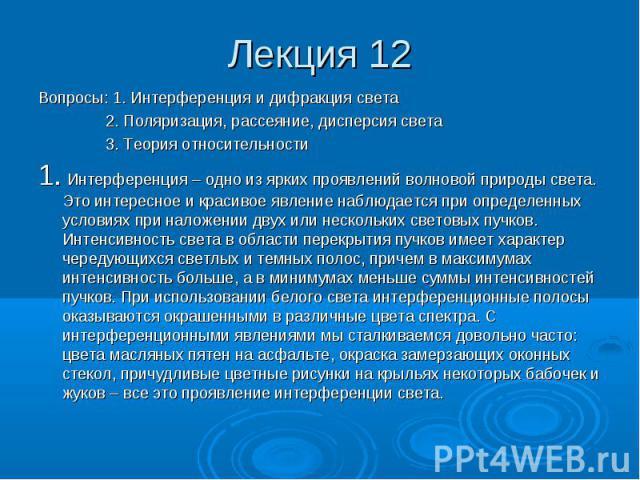 Лекция 12 Вопросы: 1. Интерференция и дифракция света 2. Поляризация, рассеяние, дисперсия света 3. Теория относительности 1. Интерференция – одно из ярких проявлений волновой природы света. Это интересное и красивое явление наблюдается при определе…