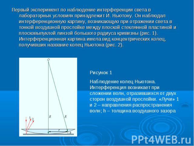 Первый эксперимент по наблюдение интерференции света в лабораторных условиях принадлежит И. Ньютону. Он наблюдал интерференционную картину, возникающую при отражении света в тонкой воздушной прослойке между плоской стеклянной пластиной и плосковыпук…