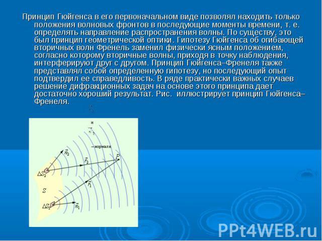 Принцип Гюйгенса в его первоначальном виде позволял находить только положения волновых фронтов в последующие моменты времени, т. е. определять направление распространения волны. По существу, это был принцип геометрической оптики. Гипотезу Гюйгенса о…