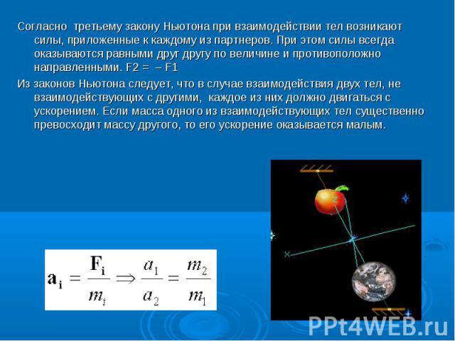Согласно третьему закону Ньютона при взаимодействии тел возникают силы, приложенные к каждому из партнеров. При этом силы всегда оказываются равными друг другу по величине и противоположно направленными. F2 = – F1 Согласно третьему закону Ньютона пр…