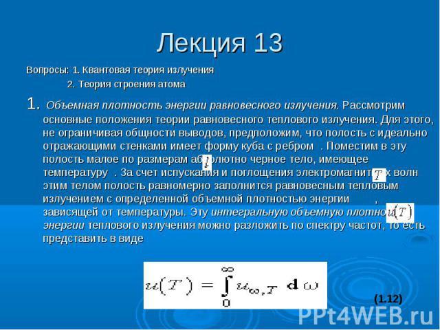 Лекция 13 Вопросы: 1. Квантовая теория излучения 2. Теория строения атома 1. Объемная плотность энергии равновесного излучения. Рассмотрим основные положения теории равновесного теплового излучения. Для этого, не ограничивая общности выводов, предпо…