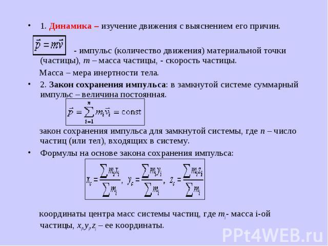 1. Динамика – изучение движения с выяснением его причин. 1. Динамика – изучение движения с выяснением его причин.  - импульс (количество движения) материальной точки (частицы), m – масса частицы, - скорость частицы. Масса – мера инертности тел…