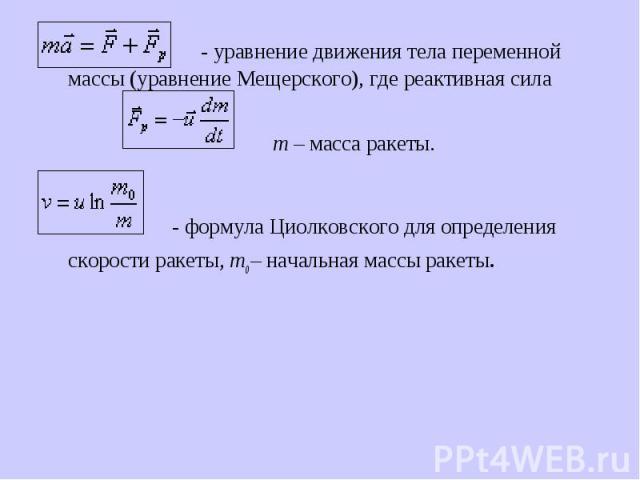 - уравнение движения тела переменной массы (уравнение Мещерского), где реактивная сила  - уравнение движения тела переменной массы (уравнение Мещерского), где реактивная сила  m – масса ракеты. - формула Циолковского для определения скор…