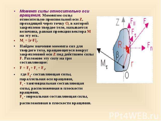Момент силы относительно оси вращения. Моментом силы относительно произвольной оси Z, проходящей через точку О, в которой закреплено твердое тело, называется величина, равная проекции вектора M на эту ось. Момент силы относительно оси вращения…