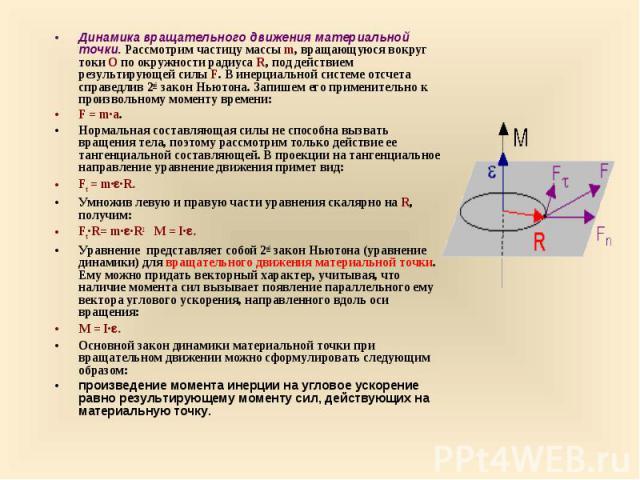 Динамика вращательного движения материальной точки. Рассмотрим частицу массы m, вращающуюся вокруг токи О по окружности радиуса R, под действием результирующей силы F. В инерциальной системе отсчета справедлив 2ой закон Ньютона. Запишем его применит…