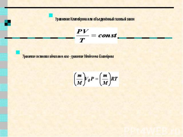 Уравнение Клапейрона или объединённый газовый закон Уравнение Клапейрона или объединённый газовый закон Уравнение состояния идеального газа – уравнение Менделеева-Клапейрона