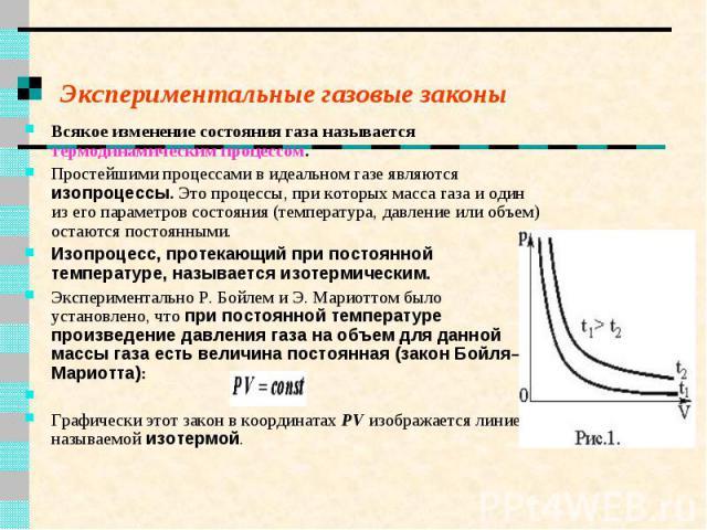 Экспериментальные газовые законы Всякое изменение состояния газа называется термодинамическим процессом. Простейшими процессами в идеальном газе являются изопроцессы. Это процессы, при которых масса газа и один из его параметров состояния (температу…